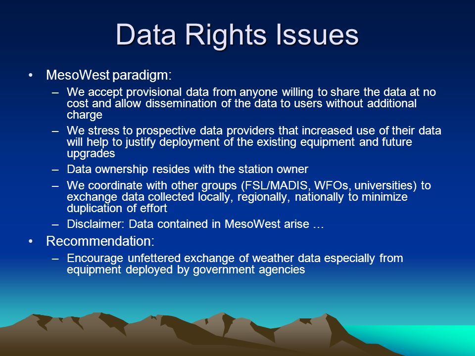 Data Rights Issues MesoWest paradigm: –We accept provisional data from anyone willing to share the data at no cost and allow dissemination of the data to users without additional charge –We stress to prospective data providers that increased use of their data will help to justify deployment of the existing equipment and future upgrades –Data ownership resides with the station owner –We coordinate with other groups (FSL/MADIS, WFOs, universities) to exchange data collected locally, regionally, nationally to minimize duplication of effort –Disclaimer: Data contained in MesoWest arise … Recommendation: –Encourage unfettered exchange of weather data especially from equipment deployed by government agencies