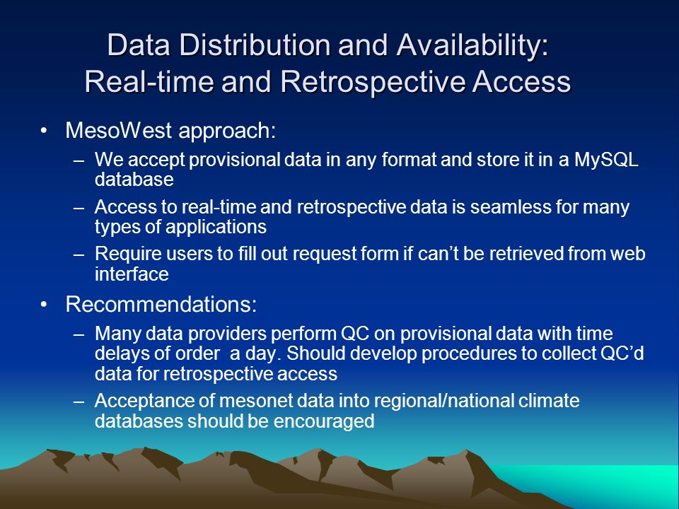 Data Distribution and Availability: Real-time and Retrospective Access MesoWest approach: –We accept provisional data in any format and store it in a MySQL database –Access to real-time and retrospective data is seamless for many types of applications –Require users to fill out request form if cant be retrieved from web interface Recommendations: –Many data providers perform QC on provisional data with time delays of order a day.