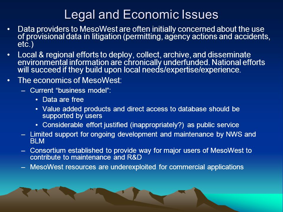 Legal and Economic Issues Data providers to MesoWest are often initially concerned about the use of provisional data in litigation (permitting, agency actions and accidents, etc.) Local & regional efforts to deploy, collect, archive, and disseminate environmental information are chronically underfunded.
