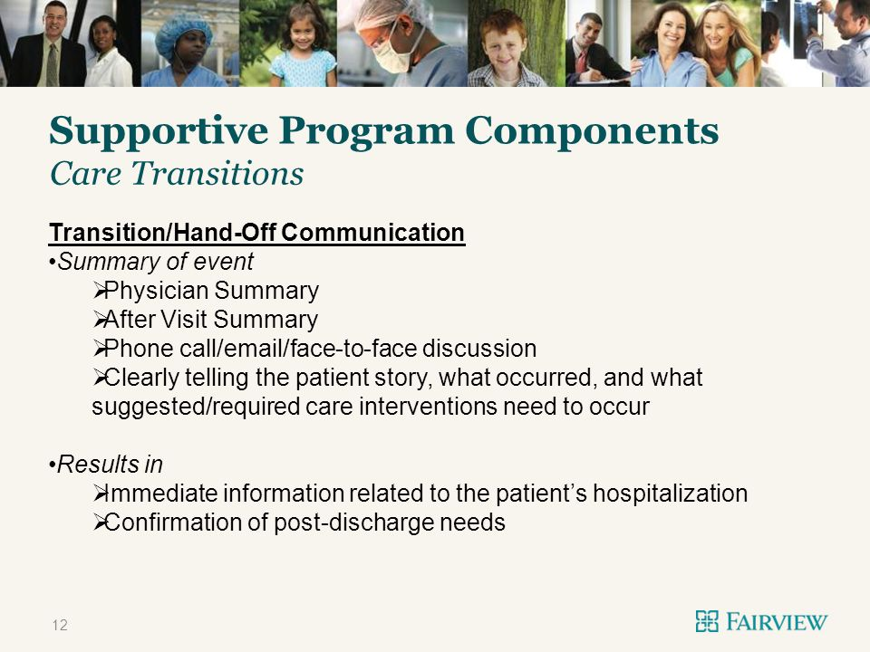 TITLE ONLY Supportive Program Components 12 Care Transitions Transition/Hand-Off Communication Summary of event Physician Summary After Visit Summary Phone call/email/face-to-face discussion Clearly telling the patient story, what occurred, and what suggested/required care interventions need to occur Results in Immediate information related to the patients hospitalization Confirmation of post-discharge needs