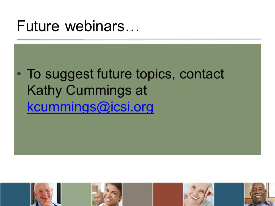 Future webinars… To suggest future topics, contact Kathy Cummings at kcummings@icsi.org kcummings@icsi.org