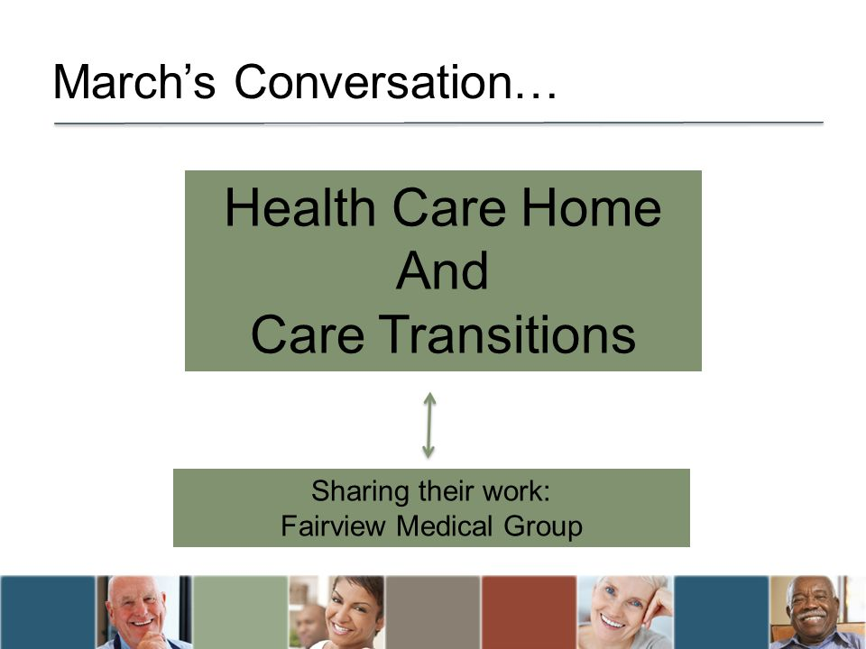 Marchs Conversation… Health Care Home And Care Transitions Sharing their work: Fairview Medical Group