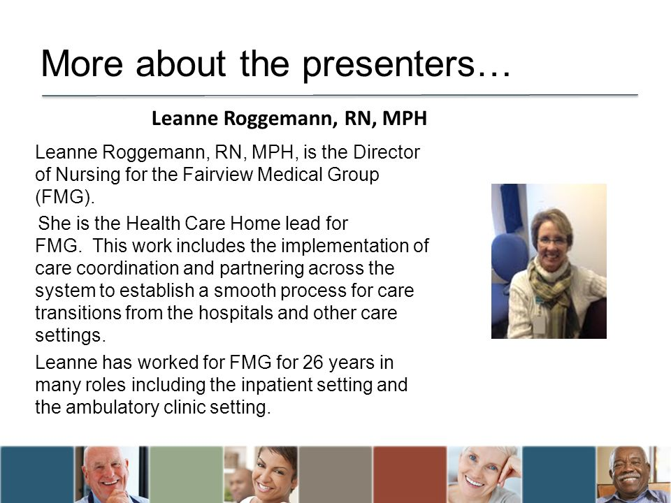 More about the presenters… Leanne Roggemann, RN, MPH, is the Director of Nursing for the Fairview Medical Group (FMG).