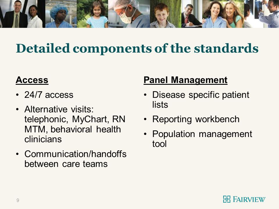 TWO CONTENT Detailed components of the standards Access 24/7 access Alternative visits: telephonic, MyChart, RN MTM, behavioral health clinicians Communication/handoffs between care teams Panel Management Disease specific patient lists Reporting workbench Population management tool 9
