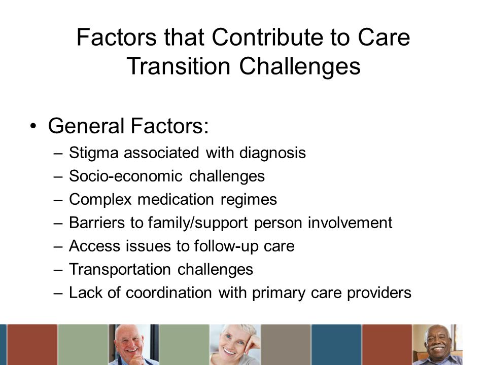 Factors that Contribute to Care Transition Challenges General Factors: –Stigma associated with diagnosis –Socio-economic challenges –Complex medicatio