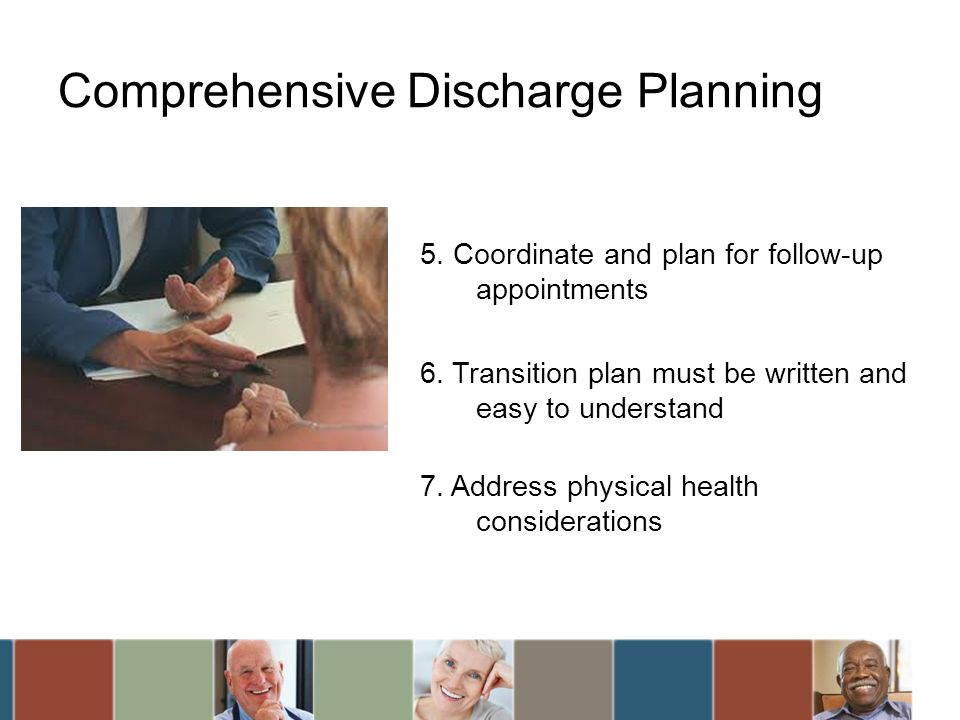 Comprehensive Discharge Planning 5. Coordinate and plan for follow-up appointments 6. Transition plan must be written and easy to understand 7. Addres