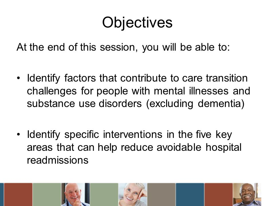 Objectives At the end of this session, you will be able to: Identify factors that contribute to care transition challenges for people with mental illn