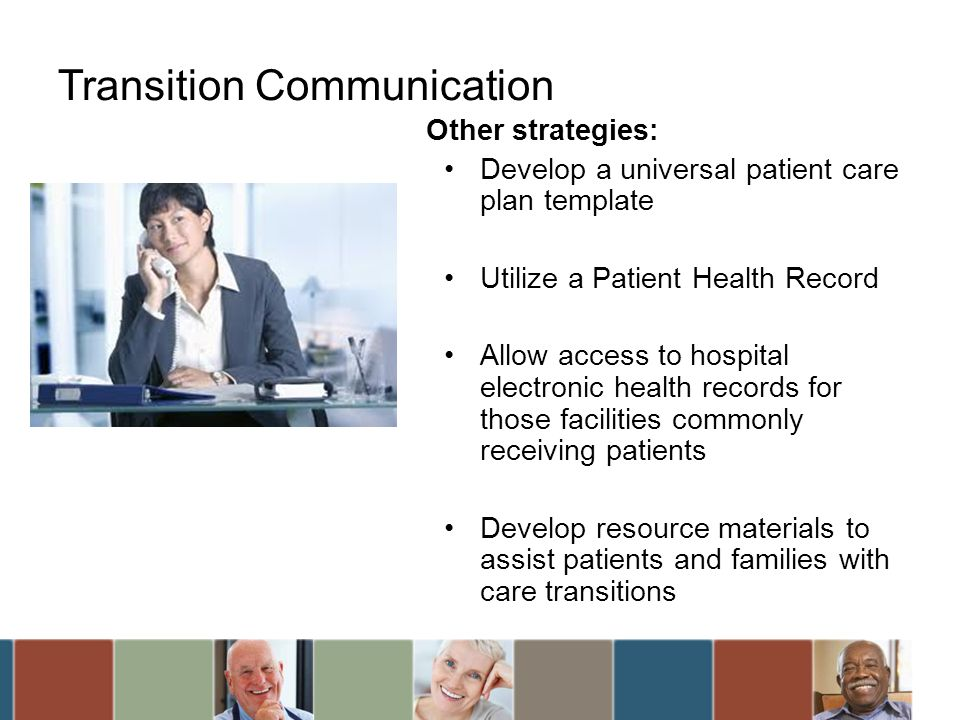 Transition Communication Other strategies: Develop a universal patient care plan template Utilize a Patient Health Record Allow access to hospital ele
