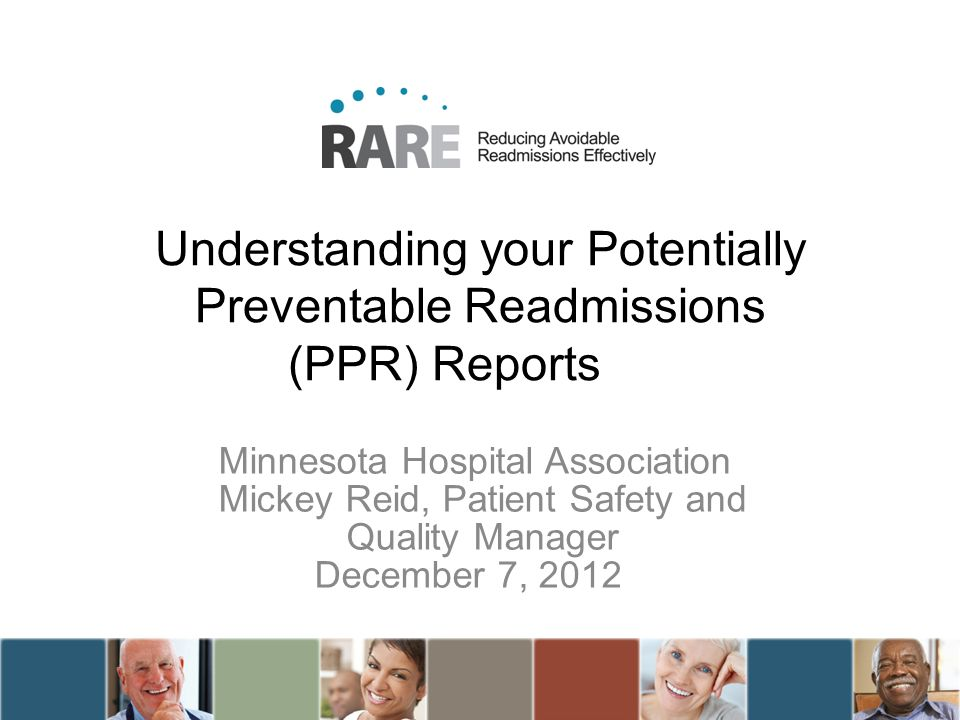 Understanding your Potentially Preventable Readmissions (PPR) Reports Minnesota Hospital Association Mickey Reid, Patient Safety and Quality Manager D