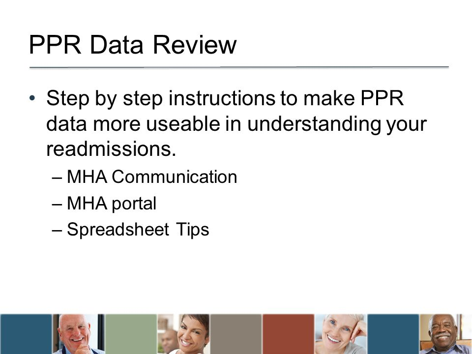 PPR Data Review Step by step instructions to make PPR data more useable in understanding your readmissions. –MHA Communication –MHA portal –Spreadshee