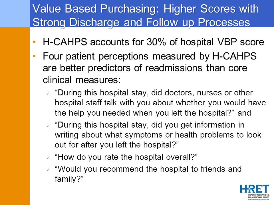 Value Based Purchasing: Higher Scores with Strong Discharge and Follow up Processes H-CAHPS accounts for 30% of hospital VBP score Four patient percep