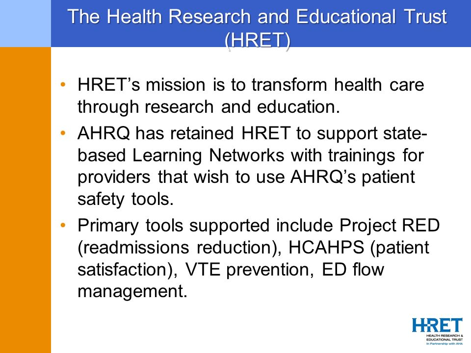The Health Research and Educational Trust (HRET) HRETs mission is to transform health care through research and education. AHRQ has retained HRET to s