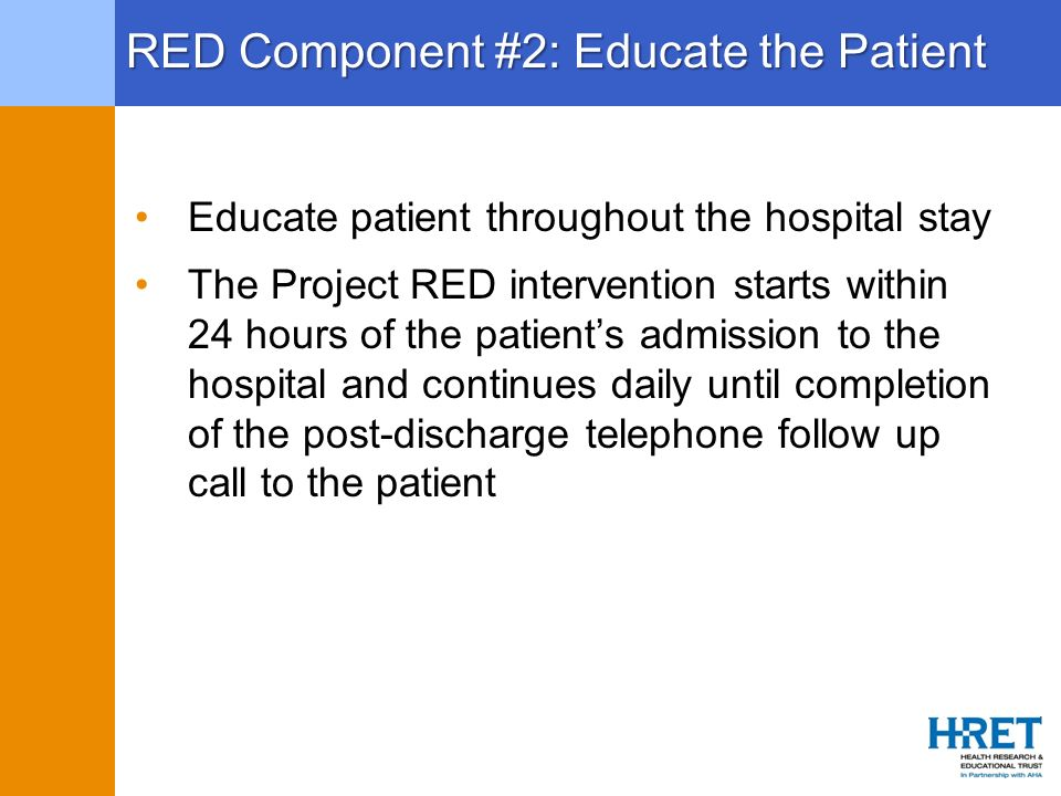 RED Component #2: Educate the Patient Educate patient throughout the hospital stay The Project RED intervention starts within 24 hours of the patients