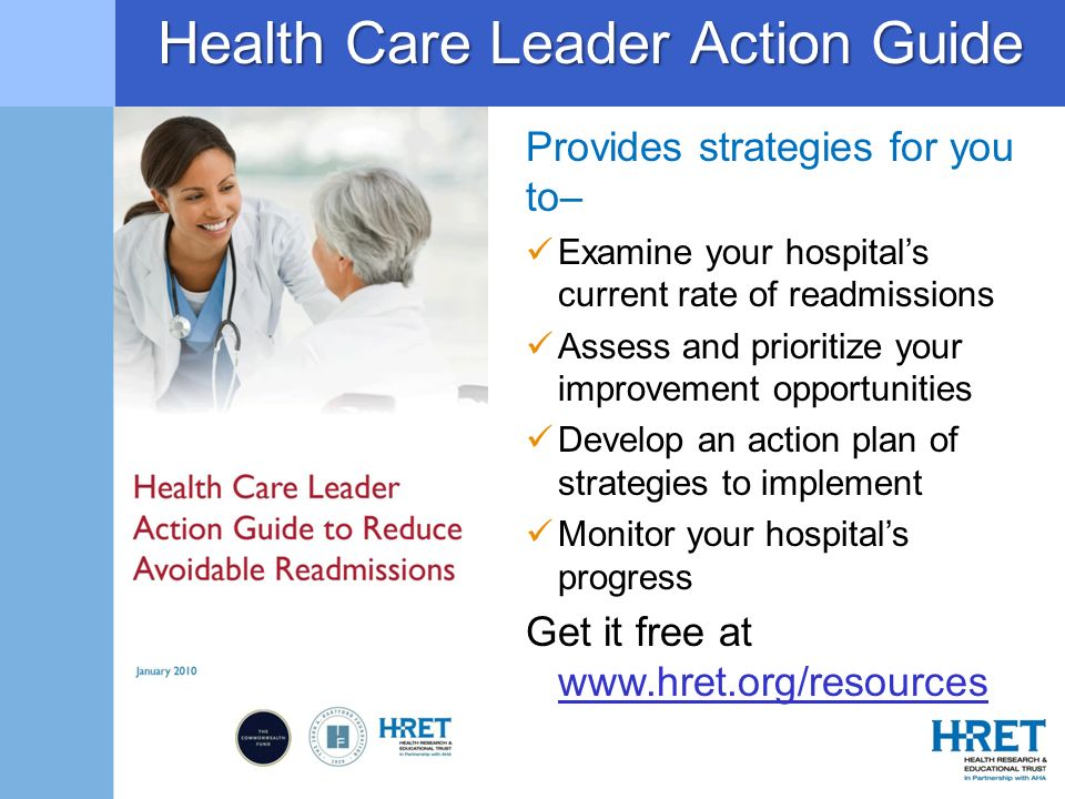 Health Care Leader Action Guide Provides strategies for you to– Examine your hospitals current rate of readmissions Assess and prioritize your improve