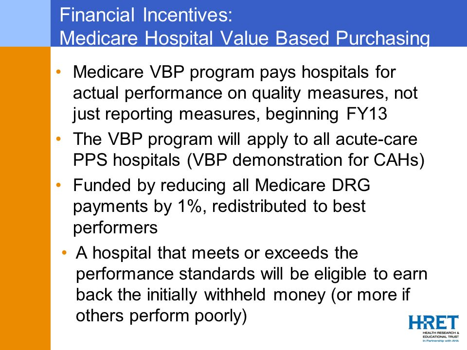 Financial Incentives: Medicare Hospital Value Based Purchasing Medicare VBP program pays hospitals for actual performance on quality measures, not jus