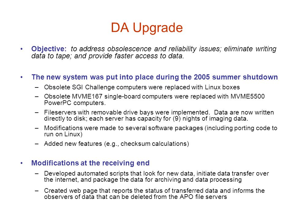 DA Upgrade Objective: to address obsolescence and reliability issues; eliminate writing data to tape; and provide faster access to data. The new syste
