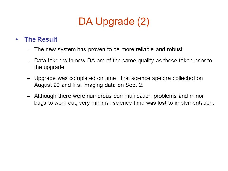 DA Upgrade (2) The Result –The new system has proven to be more reliable and robust –Data taken with new DA are of the same quality as those taken pri