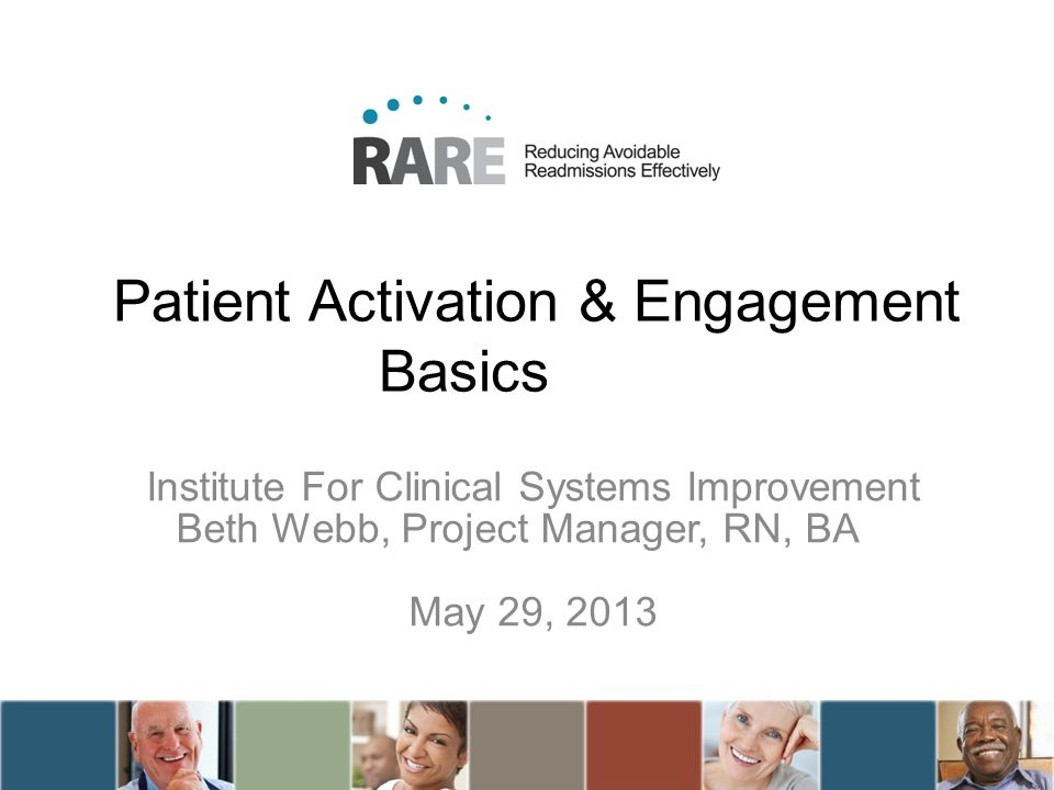 Patient Activation & Engagement Basics Institute For Clinical Systems Improvement Beth Webb, Project Manager, RN, BA May 29, 2013