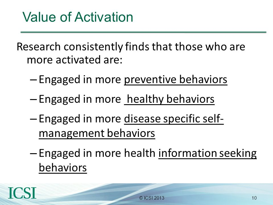 10© ICSI 2013 Value of Activation Research consistently finds that those who are more activated are: – Engaged in more preventive behaviors – Engaged