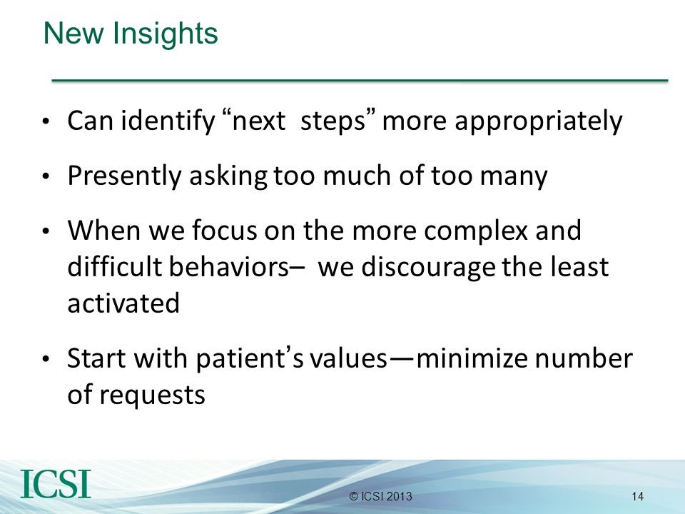 14© ICSI 2013 New Insights Can identify next steps more appropriately Presently asking too much of too many When we focus on the more complex and diff