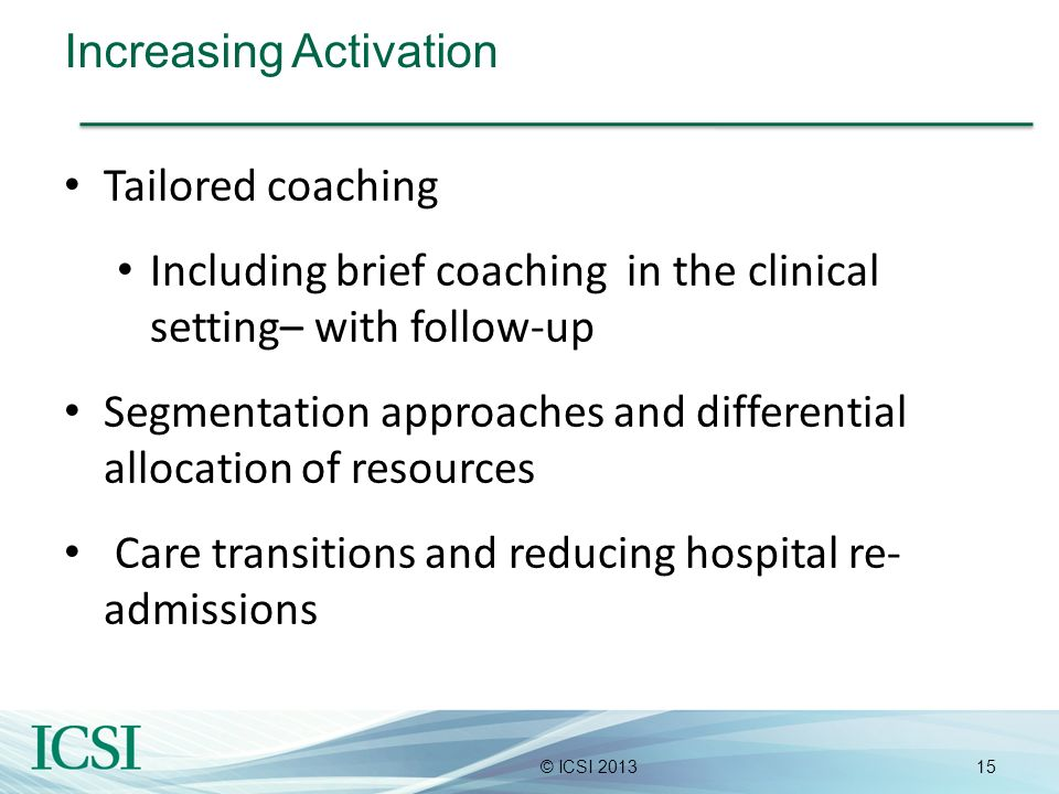 15© ICSI 2013 Increasing Activation Tailored coaching Including brief coaching in the clinical setting– with follow-up Segmentation approaches and dif