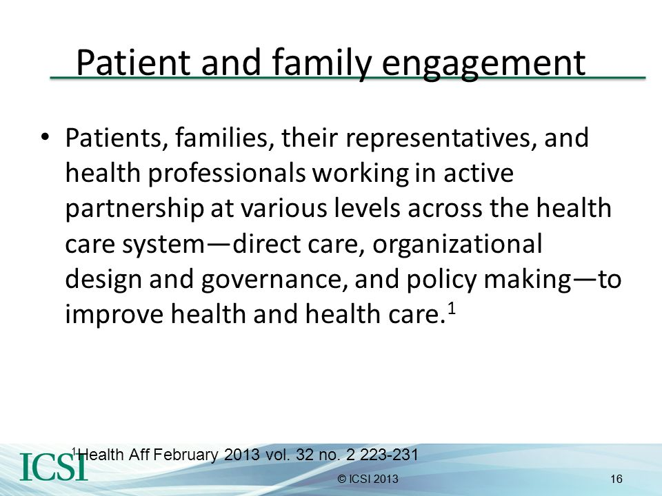 16© ICSI 201316© ICSI 2013 Patient and family engagement Patients, families, their representatives, and health professionals working in active partner