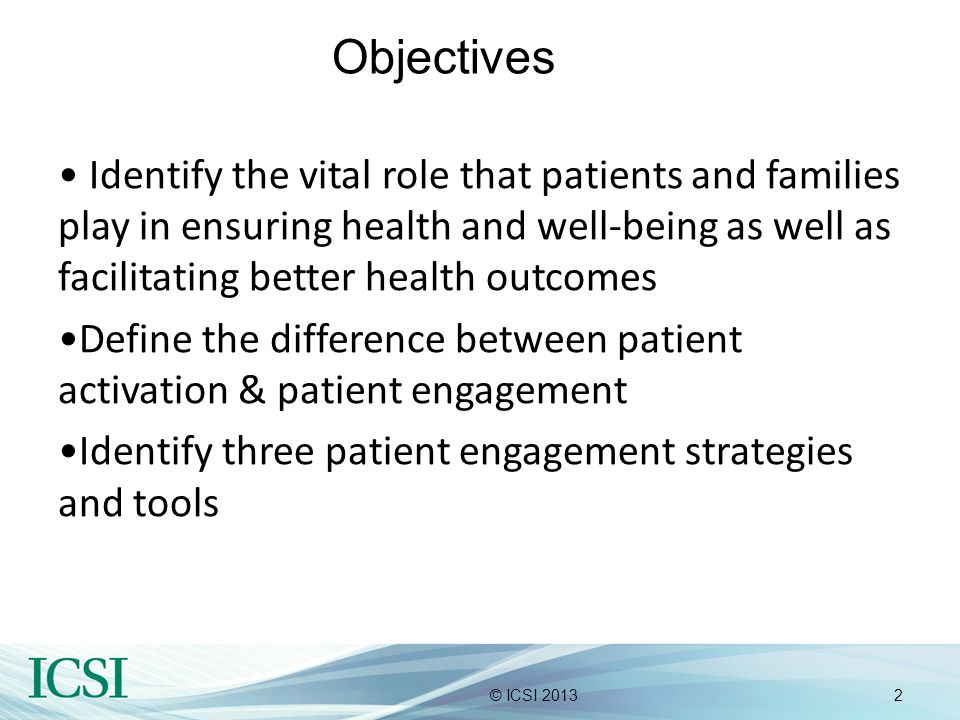 2© ICSI 2013 Objectives Identify the vital role that patients and families play in ensuring health and well-being as well as facilitating better healt