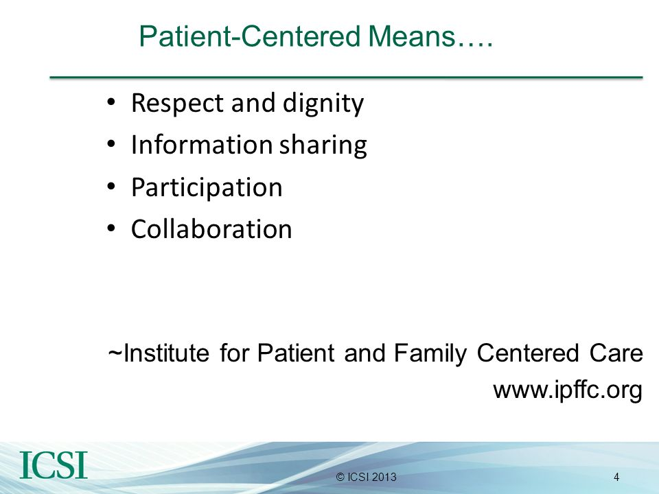 4© ICSI 2013 Patient-Centered Means…. Respect and dignity Information sharing Participation Collaboration ~Institute for Patient and Family Centered C