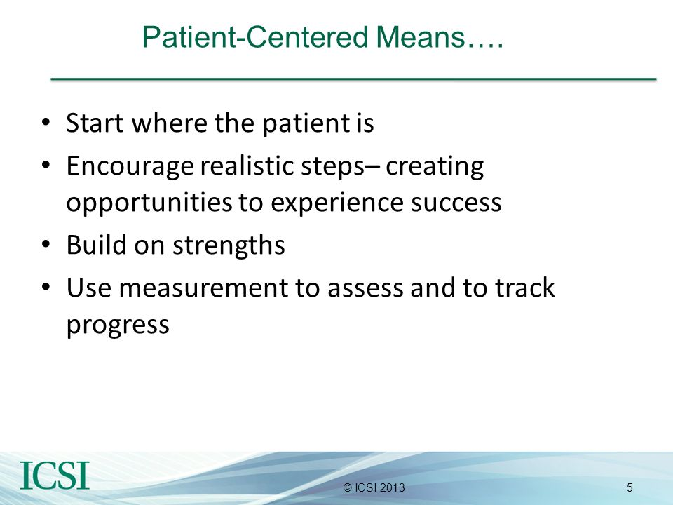 5© ICSI 2013 Patient-Centered Means…. Start where the patient is Encourage realistic steps– creating opportunities to experience success Build on stre