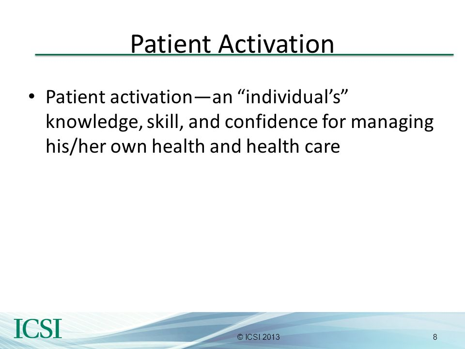 8© ICSI 2013 Patient Activation Patient activationan individuals knowledge, skill, and confidence for managing his/her own health and health care