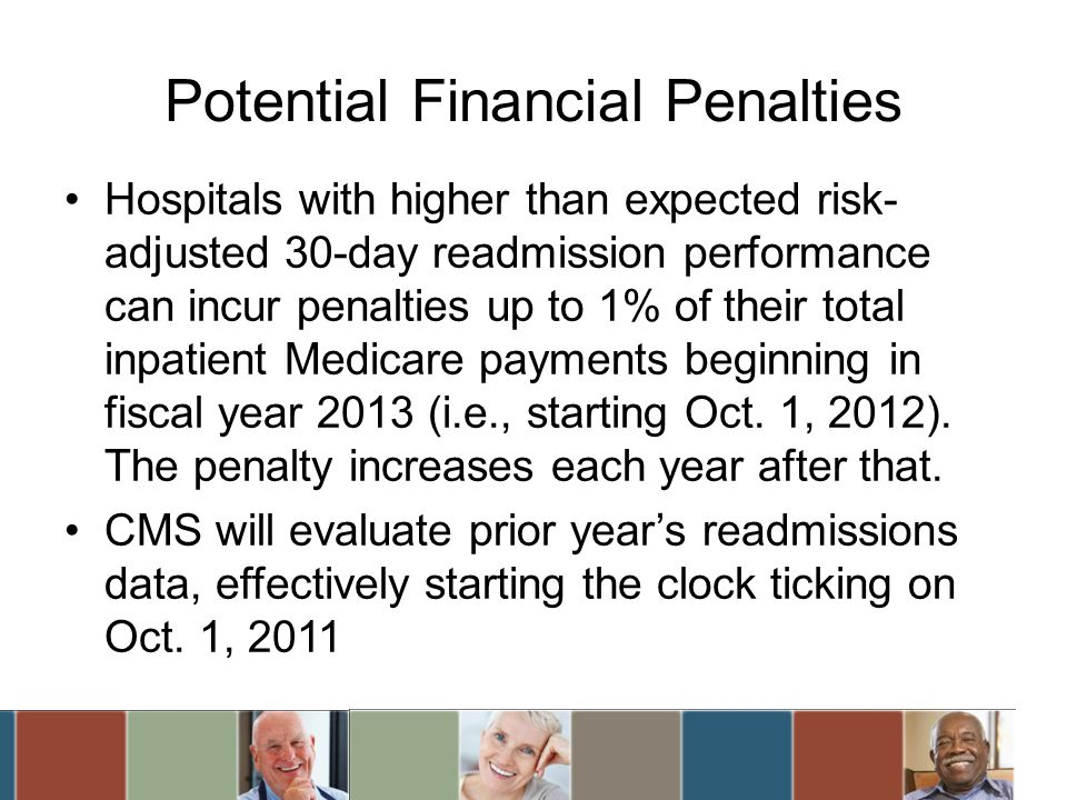 Potential Financial Penalties Hospitals with higher than expected risk- adjusted 30-day readmission performance can incur penalties up to 1% of their total inpatient Medicare payments beginning in fiscal year 2013 (i.e., starting Oct.