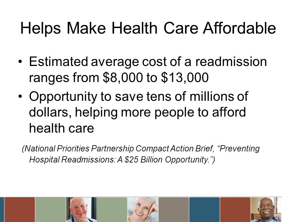 Helps Make Health Care Affordable Estimated average cost of a readmission ranges from $8,000 to $13,000 Opportunity to save tens of millions of dollars, helping more people to afford health care (National Priorities Partnership Compact Action Brief, Preventing Hospital Readmissions: A $25 Billion Opportunity.)