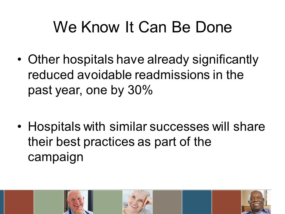 We Know It Can Be Done Other hospitals have already significantly reduced avoidable readmissions in the past year, one by 30% Hospitals with similar successes will share their best practices as part of the campaign