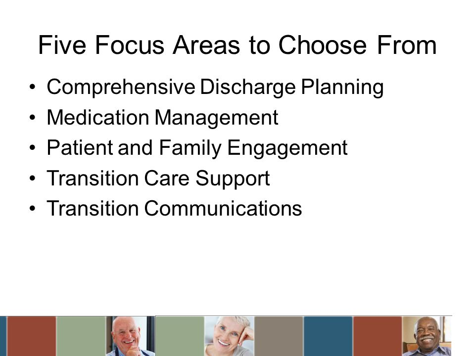 Five Focus Areas to Choose From Comprehensive Discharge Planning Medication Management Patient and Family Engagement Transition Care Support Transition Communications