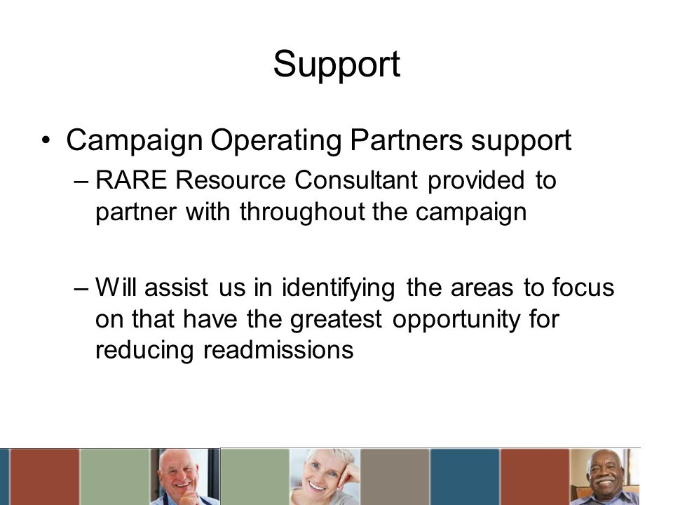 Support Campaign Operating Partners support –RARE Resource Consultant provided to partner with throughout the campaign –Will assist us in identifying the areas to focus on that have the greatest opportunity for reducing readmissions