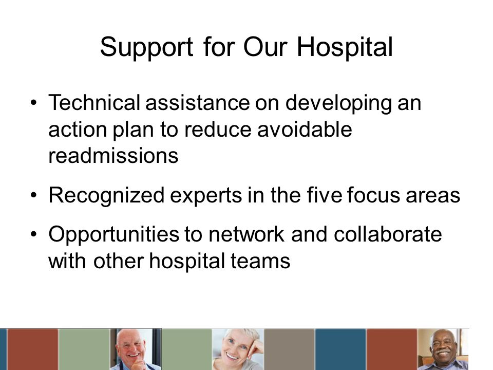 Support for Our Hospital Technical assistance on developing an action plan to reduce avoidable readmissions Recognized experts in the five focus areas Opportunities to network and collaborate with other hospital teams
