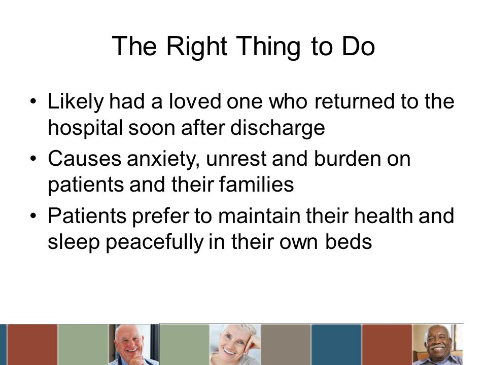 The Right Thing to Do Likely had a loved one who returned to the hospital soon after discharge Causes anxiety, unrest and burden on patients and their families Patients prefer to maintain their health and sleep peacefully in their own beds