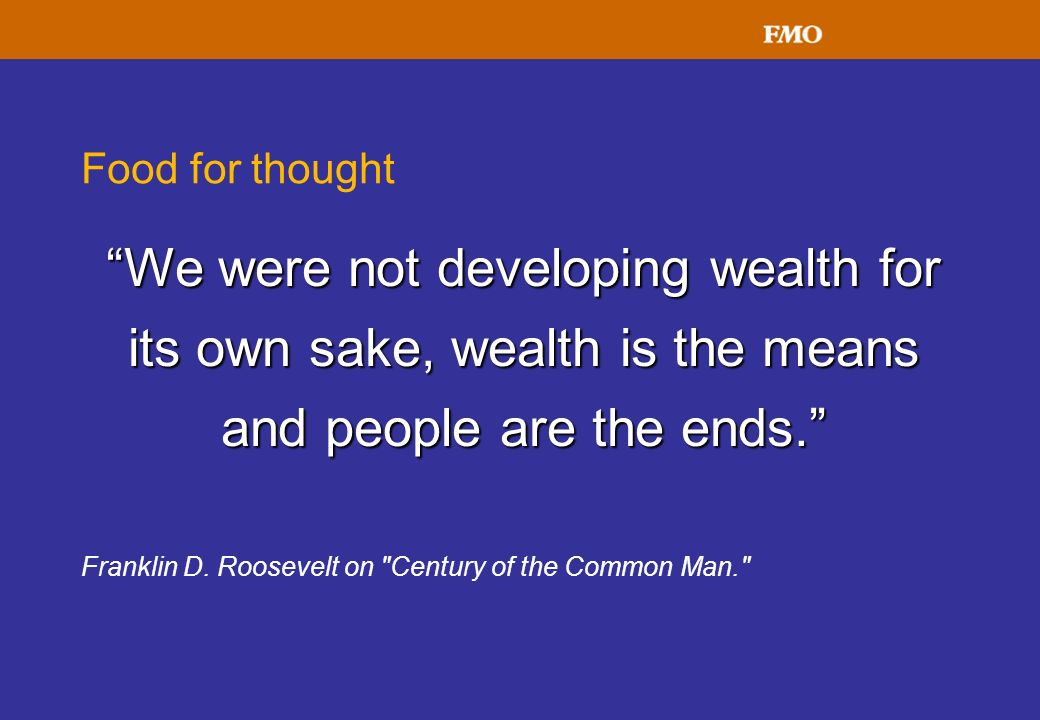 Food for thought We were not developing wealth for its own sake, wealth is the means and people are the ends. Franklin D. Roosevelt on