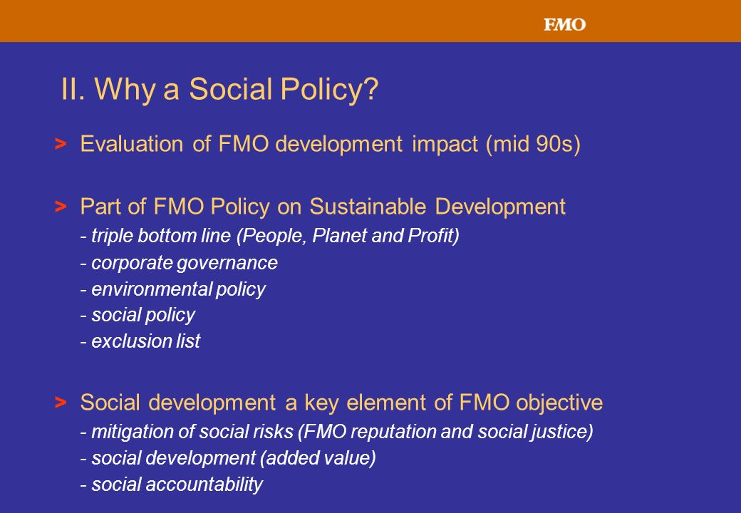 II. Why a Social Policy? > Evaluation of FMO development impact (mid 90s) > Part of FMO Policy on Sustainable Development - triple bottom line (People