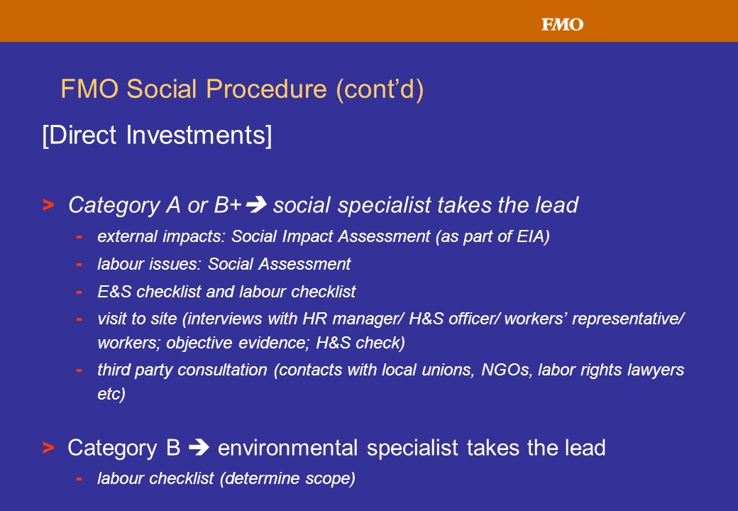 FMO Social Procedure (contd) [Direct Investments] > Category A or B+ social specialist takes the lead - external impacts: Social Impact Assessment (as