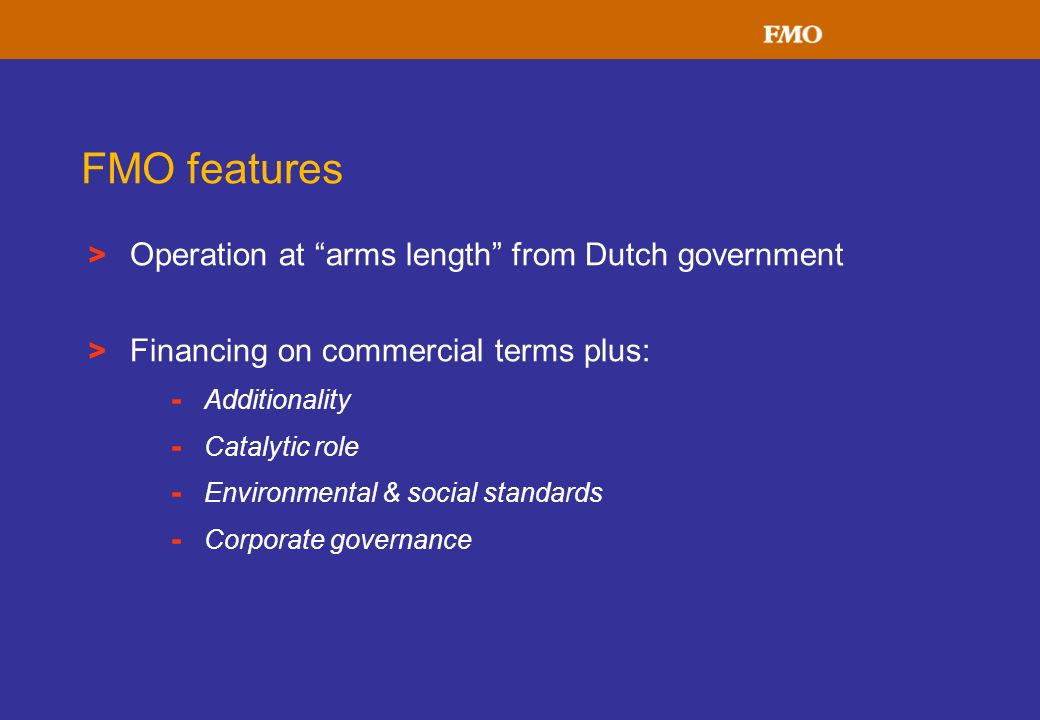 > Operation at arms length from Dutch government > Financing on commercial terms plus: - Additionality - Catalytic role - Environmental & social stand