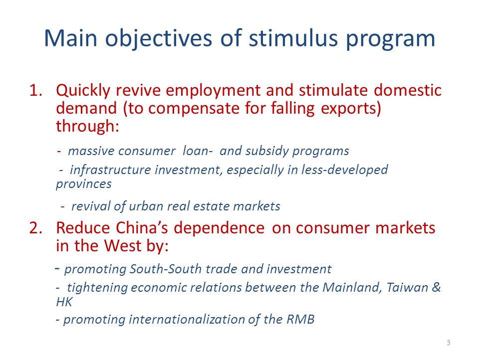 Main objectives of stimulus program 1.Quickly revive employment and stimulate domestic demand (to compensate for falling exports) through: - massive consumer loan- and subsidy programs - infrastructure investment, especially in less-developed provinces - revival of urban real estate markets 2.Reduce Chinas dependence on consumer markets in the West by: - promoting South-South trade and investment - tightening economic relations between the Mainland, Taiwan & HK - promoting internationalization of the RMB 3