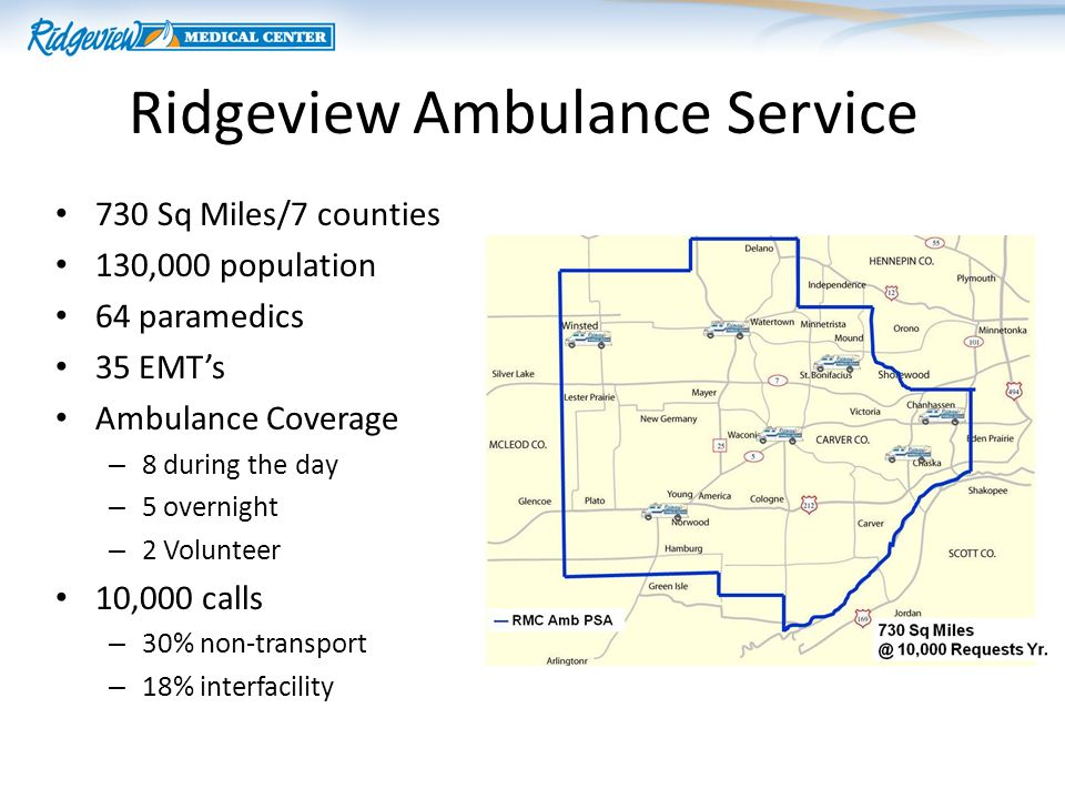Ridgeview Ambulance Service 730 Sq Miles/7 counties 130,000 population 64 paramedics 35 EMTs Ambulance Coverage – 8 during the day – 5 overnight – 2 Volunteer 10,000 calls – 30% non-transport – 18% interfacility