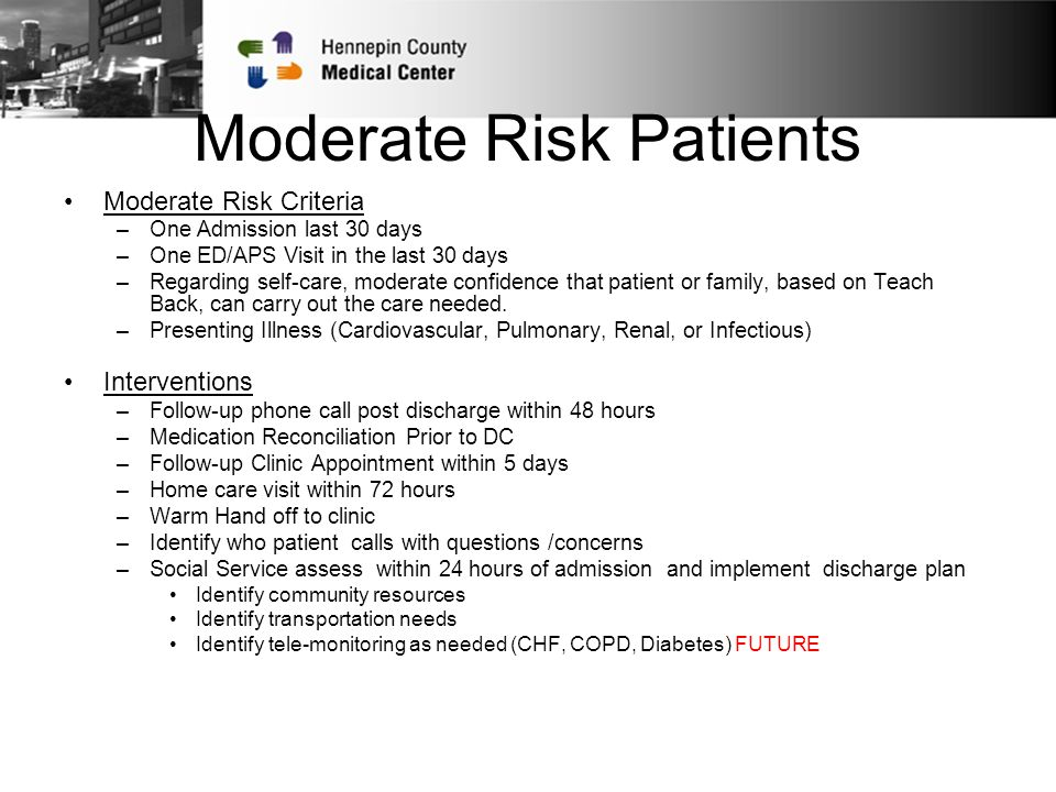 Moderate Risk Patients Moderate Risk Criteria –One Admission last 30 days –One ED/APS Visit in the last 30 days –Regarding self-care, moderate confidence that patient or family, based on Teach Back, can carry out the care needed.