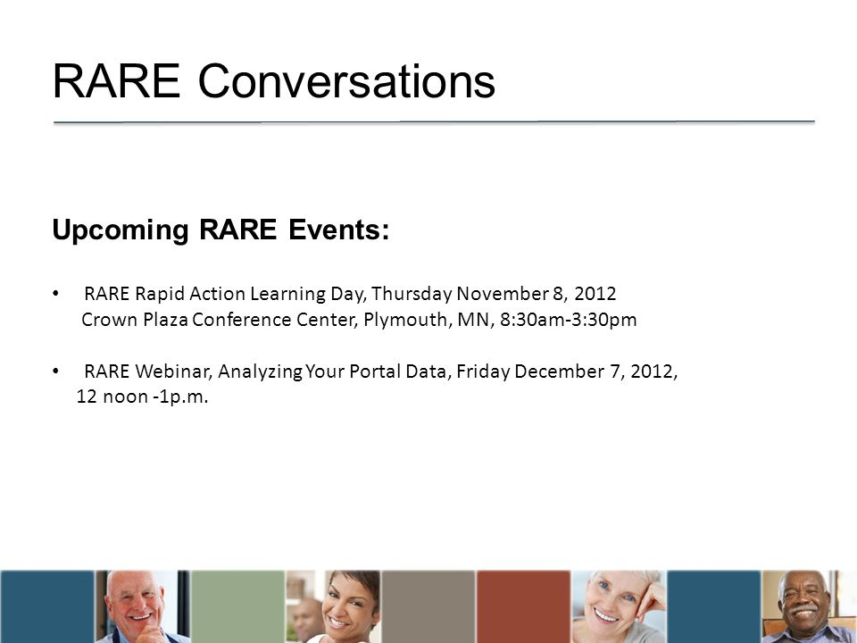 RARE Conversations Upcoming RARE Events: RARE Rapid Action Learning Day, Thursday November 8, 2012 Crown Plaza Conference Center, Plymouth, MN, 8:30am-3:30pm RARE Webinar, Analyzing Your Portal Data, Friday December 7, 2012, 12 noon -1p.m.