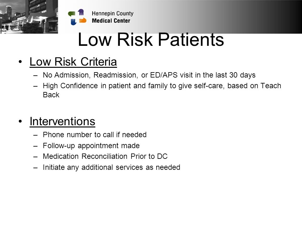 Low Risk Patients Low Risk Criteria –No Admission, Readmission, or ED/APS visit in the last 30 days –High Confidence in patient and family to give self-care, based on Teach Back Interventions –Phone number to call if needed –Follow-up appointment made –Medication Reconciliation Prior to DC –Initiate any additional services as needed