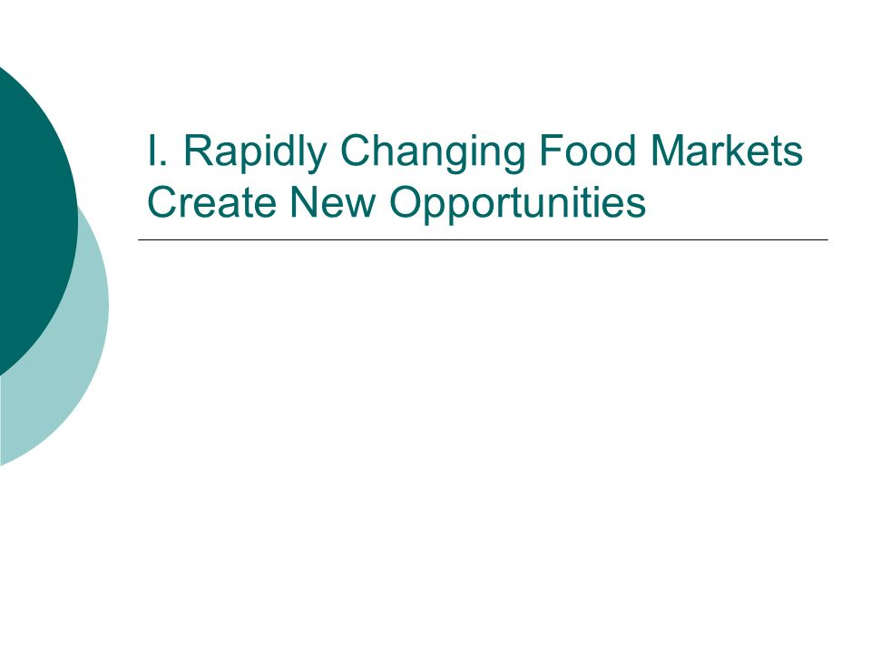 I. Rapidly Changing Food Markets Create New Opportunities
