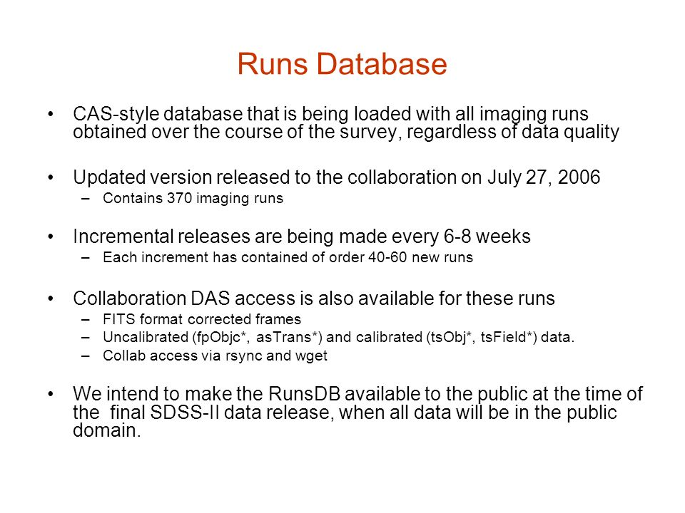 Runs Database CAS-style database that is being loaded with all imaging runs obtained over the course of the survey, regardless of data quality Updated version released to the collaboration on July 27, 2006 –Contains 370 imaging runs Incremental releases are being made every 6-8 weeks –Each increment has contained of order new runs Collaboration DAS access is also available for these runs –FITS format corrected frames –Uncalibrated (fpObjc*, asTrans*) and calibrated (tsObj*, tsField*) data.