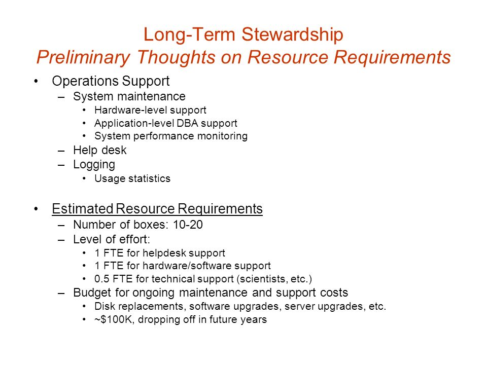 Long-Term Stewardship Preliminary Thoughts on Resource Requirements Operations Support –System maintenance Hardware-level support Application-level DBA support System performance monitoring –Help desk –Logging Usage statistics Estimated Resource Requirements –Number of boxes: –Level of effort: 1 FTE for helpdesk support 1 FTE for hardware/software support 0.5 FTE for technical support (scientists, etc.) –Budget for ongoing maintenance and support costs Disk replacements, software upgrades, server upgrades, etc.
