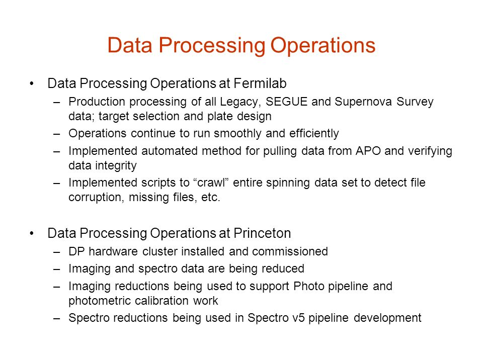 Data Processing Operations Data Processing Operations at Fermilab –Production processing of all Legacy, SEGUE and Supernova Survey data; target selection and plate design –Operations continue to run smoothly and efficiently –Implemented automated method for pulling data from APO and verifying data integrity –Implemented scripts to crawl entire spinning data set to detect file corruption, missing files, etc.